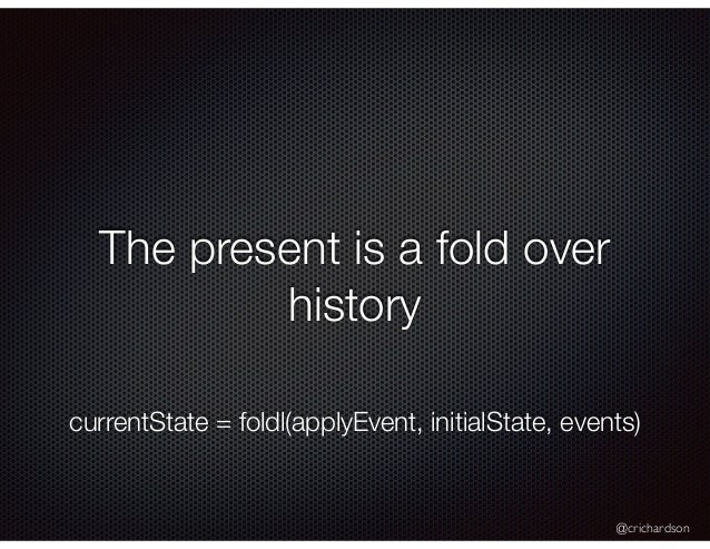 @crichardson The present is a fold over history currentState = foldl(applyEvent, initialState, events)