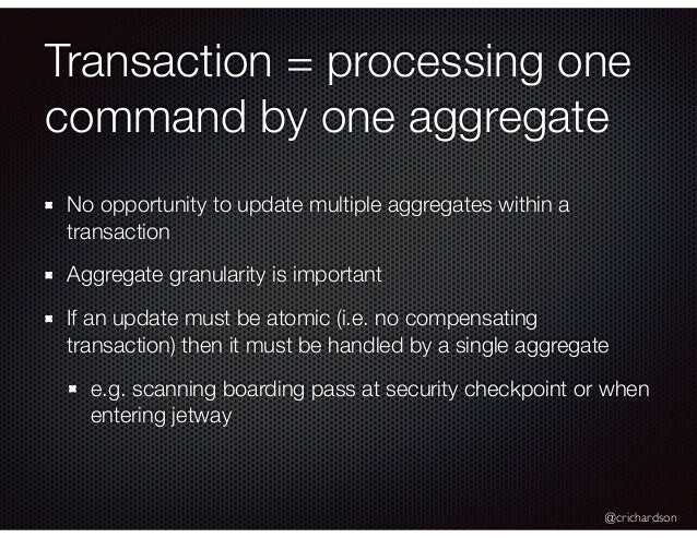 @crichardson Transaction = processing one command by one aggregate No opportunity to update multiple aggregates within a t...