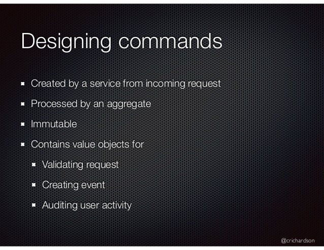 @crichardson Designing commands Created by a service from incoming request Processed by an aggregate Immutable Contains va...