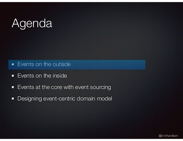 @crichardson Agenda Events on the outside Events on the inside Events at the core with event sourcing Designing event-cent...