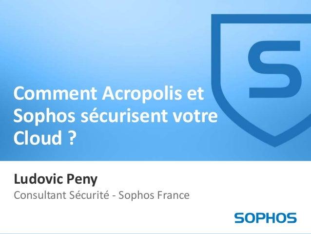 Comment Acropolis et Sophos sécurisent votre Cloud ? Ludovic Peny Consultant Sécurité - Sophos France 1