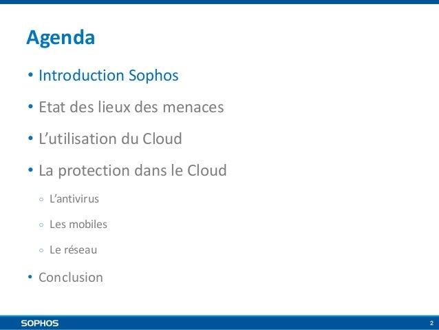 Agenda • Introduction Sophos • Etat des lieux des menaces • L'utilisation du Cloud • La protection dans le Cloud ○  L'anti...
