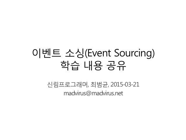 이벤트 소싱(Event Sourcing) 학습 내용 공유 신림프로그래머, 최범균, 2015-03-21 madvirus@madvirus.net