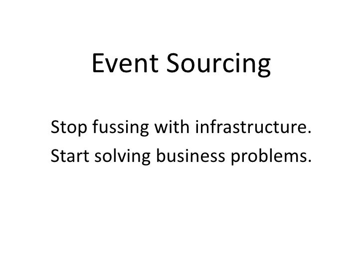 Event Sourcing Stop fussing with infrastructure. Start solving business problems.