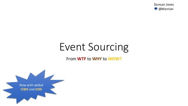 Event Sourcing From WTF to WHY to WOW? Duncan Jones 💬 @Merrion Now with added CQRS and DDD