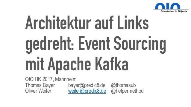 Architektur auf Links gedreht: Event Sourcing mit Apache Kafka OIO HK 2017, Mannheim Thomas Bayer bayer@predic8.de @thomas...