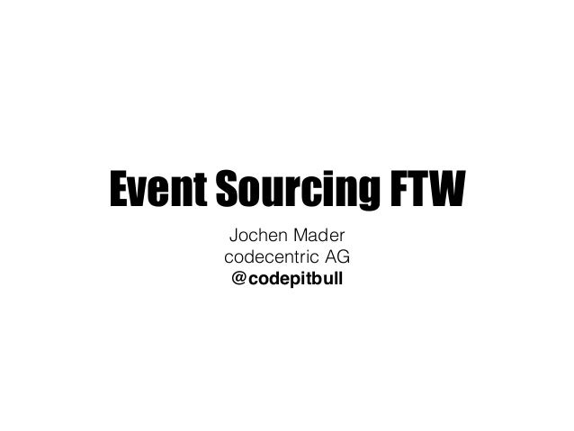 Event Sourcing FTW Jochen Mader codecentric AG @codepitbull