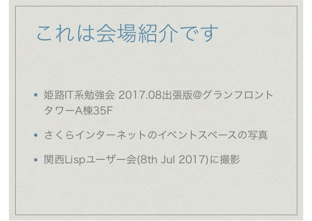 これは会場紹介です 姫路IT系勉強会 2017.08出張版@グランフロント タワーA棟35F さくらインターネットのイベントスペースの写真 関西Lispユーザー会(8th Jul 2017)に撮影