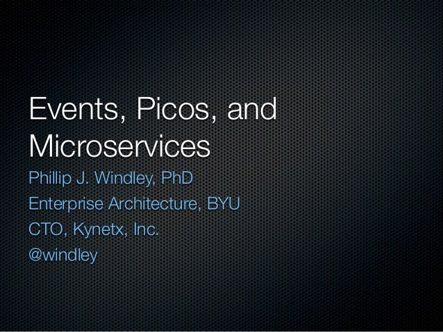 Events, Picos, and  Microservices  Phillip J. Windley, PhD  Enterprise Architecture, BYU  CTO, Kynetx, Inc.  @windley
