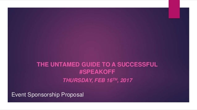 Event Sponsorship Proposal THE UNTAMED GUIDE TO A SUCCESSFUL #SPEAKOFF THURSDAY, FEB 16TH, 2017