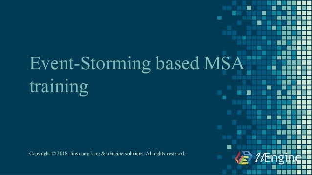Event-Storming based MSA training Copyright © 2018. Jinyoung Jang & uEngine-solutions All rights reserved.