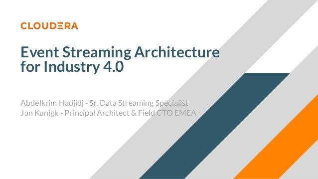 Event Streaming Architecture for Industry 4.0 Abdelkrim Hadjidj - Sr. Data Streaming Specialist Jan Kunigk - Principal Arc...
