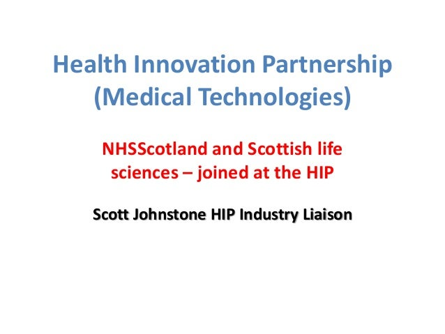Health Innovation Partnership (Medical Technologies) NHSScotland and Scottish life sciences – joined at the HIP Scott John...