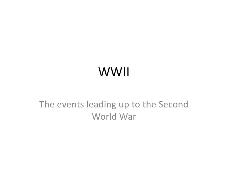 WWIIThe events leading up to the Second             World War