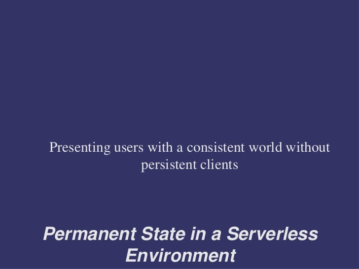 Presenting users with a consistent world without                persistent clientsPermanent State in a Serverless        E...