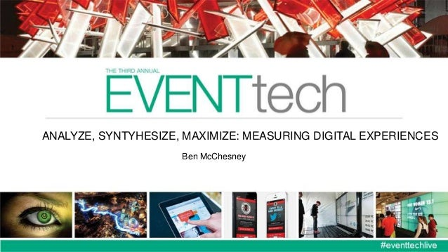 ANALYZE, SYNTYHESIZE, MAXIMIZE: MEASURING DIGITAL EXPERIENCES Ben McChesney