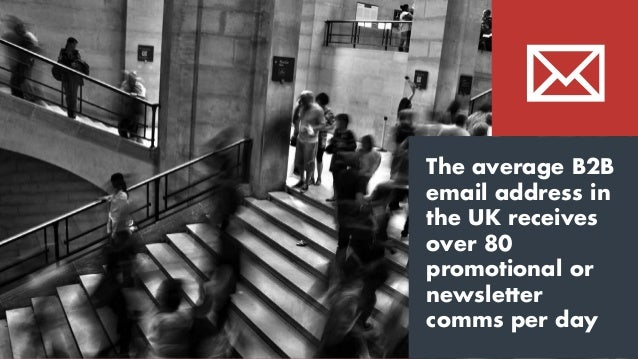 The average B2B email address in the UK receives over 80 promotional or newsletter comms per day