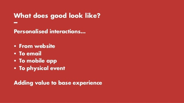 What does good look like? – Personalised interactions…  From website  To email  To mobile app  To physical event Addin...