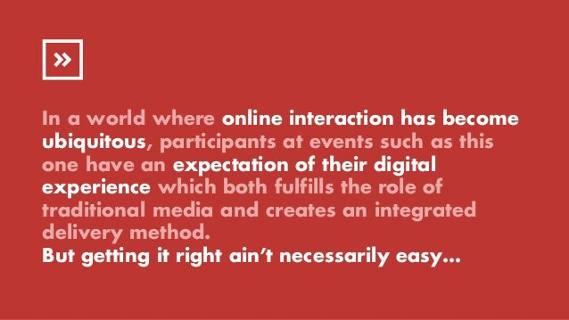 In a world where online interaction has become ubiquitous, participants at events such as this one have an expectation of ...