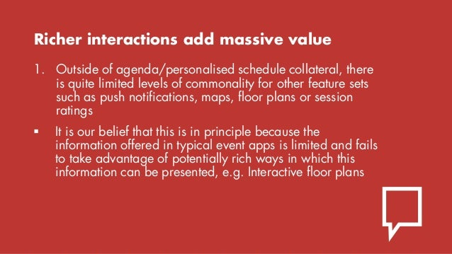 Richer interactions add massive value 1. Outside of agenda/personalised schedule collateral, there is quite limited levels...