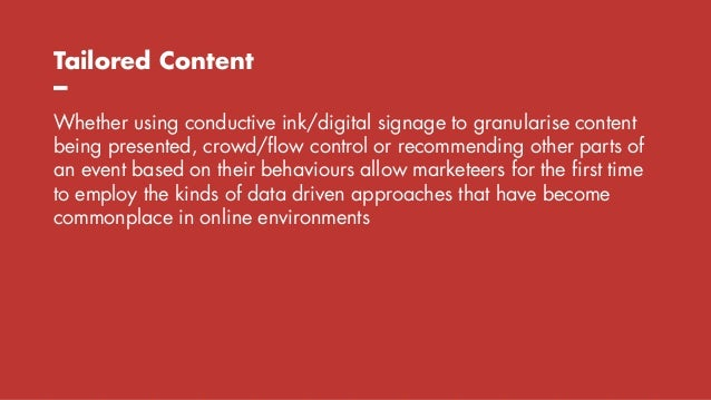 Tailored Content – Whether using conductive ink/digital signage to granularise content being presented, crowd/flow control...