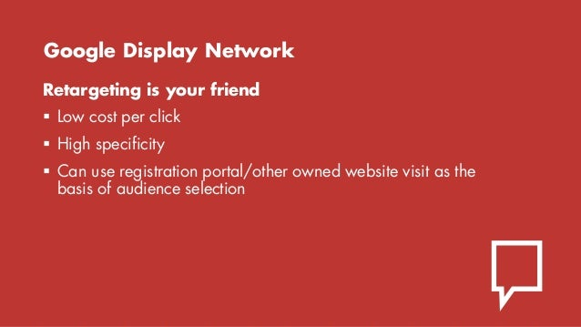 Google Display Network Retargeting is your friend  Low cost per click  High specificity  Can use registration portal/ot...