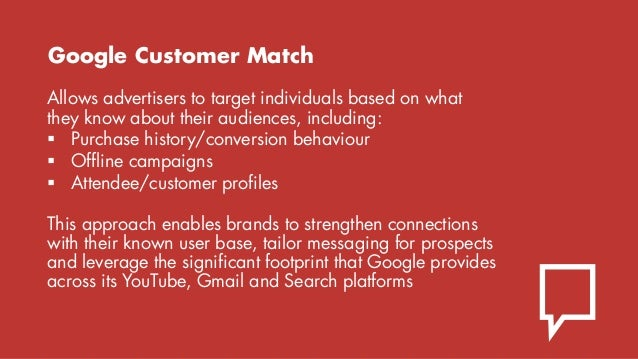 Google Customer Match Allows advertisers to target individuals based on what they know about their audiences, including: ...
