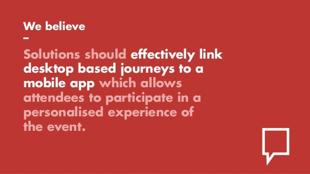 We believe – Solutions should effectively link desktop based journeys to a mobile app which allows attendees to participat...