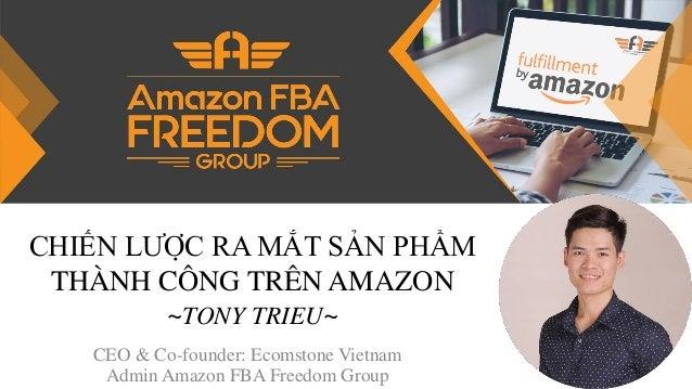 CHIẾN LƯỢC RA MẮT SẢN PHẨM THÀNH CÔNG TRÊN AMAZON ~TONY TRIEU~ CEO & Co-founder: Ecomstone Vietnam Admin Amazon FBA Freedo...