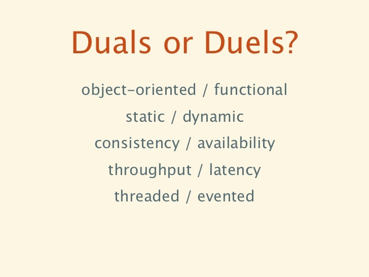 Duals or Duels?object-oriented / functional     static / dynamic consistency / availability   throughput / latency    thre...