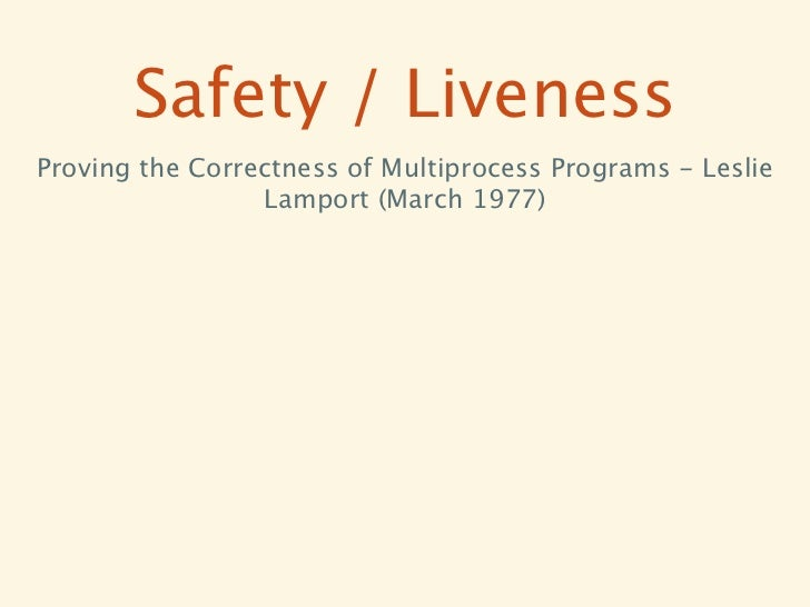Safety / LivenessProving the Correctness of Multiprocess Programs - Leslie                 Lamport (March 1977)