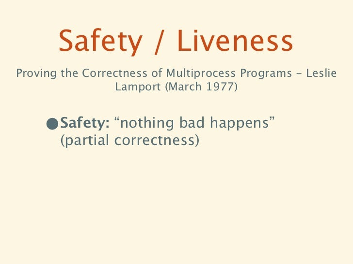 Safety / LivenessProving the Correctness of Multiprocess Programs - Leslie                 Lamport (March 1977)     •Safet...