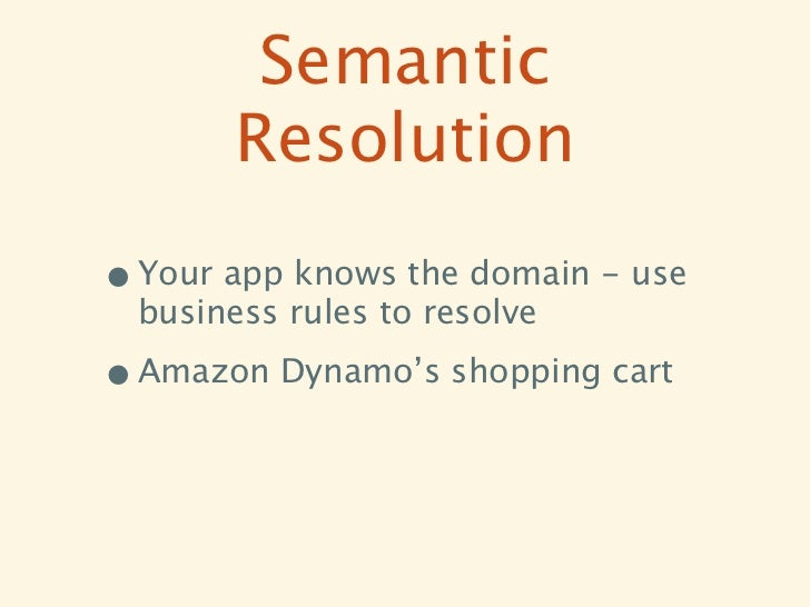Semantic        Resolution• Your app knows the domain - use  business rules to resolve• Amazon Dynamo's shopping cart