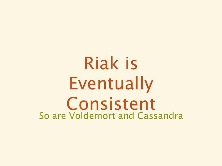 Riak is     Eventually     ConsistentSo are Voldemort and Cassandra