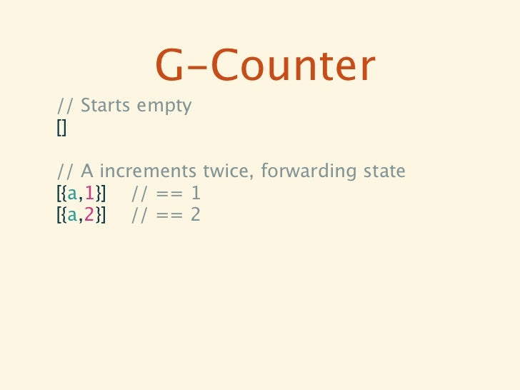 G-Counter// Starts empty[]// A increments twice, forwarding state[{a,1}] // == 1[{a,2}] // == 2             // B increment...