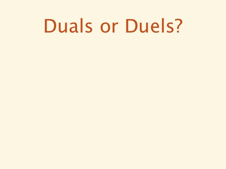 Duals or Duels?