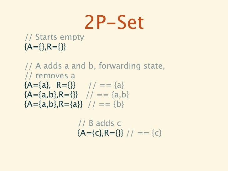 2P-Set// Starts empty{A={},R={}}// A adds a and b, forwarding state,// removes a{A={a}, R={}}   // == {a}{A={a,b},R={}} //...