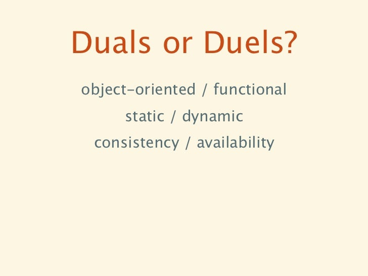 Duals or Duels?object-oriented / functional     static / dynamic consistency / availability
