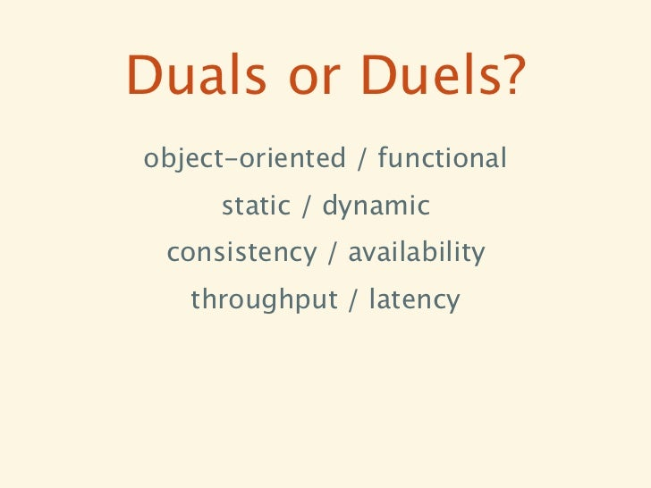 Duals or Duels?object-oriented / functional     static / dynamic consistency / availability   throughput / latency