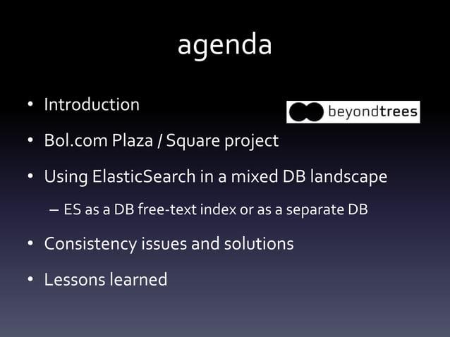 agenda • Introduction • Bol.com Plaza / Square project • Using ElasticSearch in a mixed DB landscape – ES as a DB free-tex...