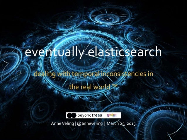 eventually elasticsearch dealing with temporal inconsistencies in the real world ™ AnneVeling | @anneveling | March 25, 20...