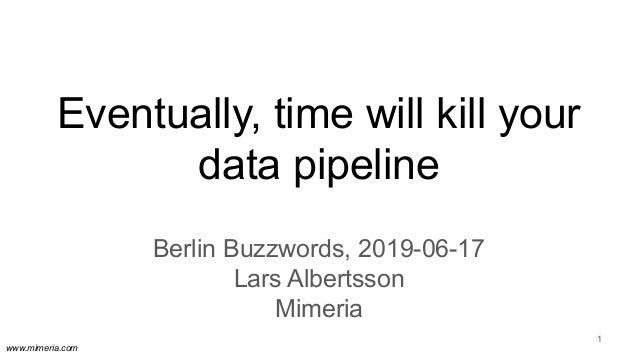 www.mimeria.com Eventually, time will kill your data pipeline Berlin Buzzwords, 2019-06-17 Lars Albertsson Mimeria 1
