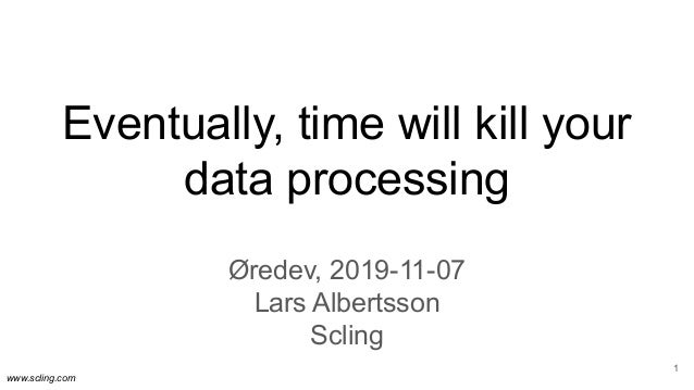 www.scling.com Eventually, time will kill your data processing Øredev, 2019-11-07 Lars Albertsson Scling 1