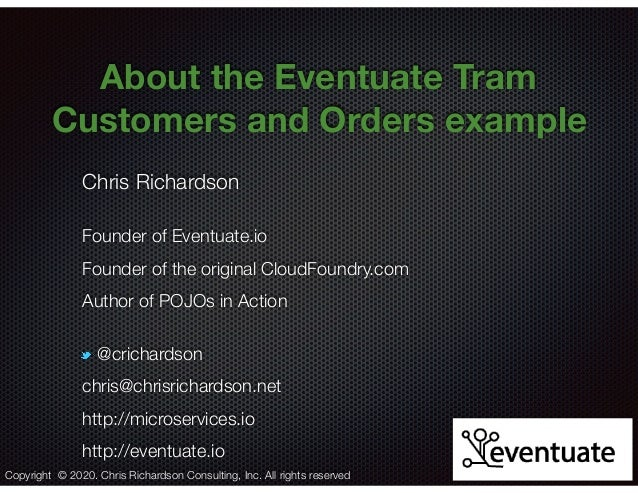 @crichardson About the Eventuate Tram Customers and Orders example Chris Richardson Founder of Eventuate.io Founder of the...