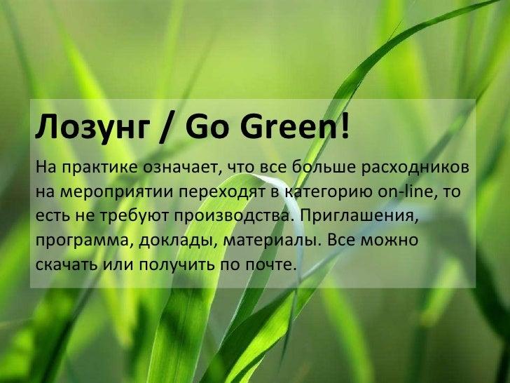 Лозунг /  Go Green! На практике означает, что все больше расходников на мероприятии переходят в категорию  on-line , то ес...