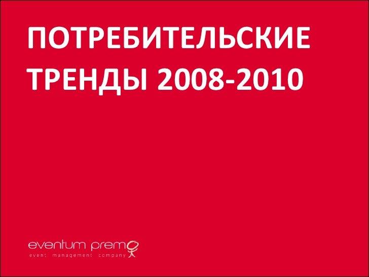 ПОТРЕБИТЕЛЬСКИЕ ТРЕНДЫ 2008-2010