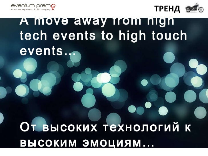 A move away from high tech events to high touch events… От высоких технологий к высоким эмоциям… ТРЕНД