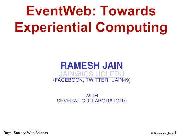 © Ramesh JainRoyal Society: Web Science 1 RAMESH JAIN JAIN@ICS.UCI.EDU (FACEBOOK, TWITTER: JAIN49) WITH SEVERAL COLLABORAT...