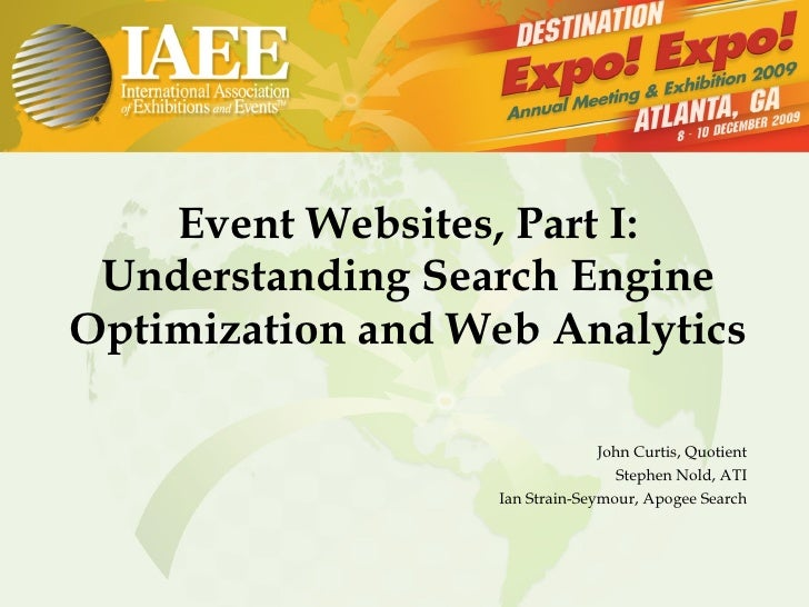 Event Websites, Part I: Understanding Search Engine Optimization and Web Analytics John Curtis, Quotient Stephen Nold, ATI...