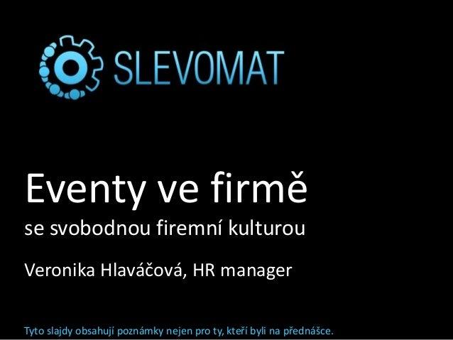 Eventy ve firmě se svobodnou firemní kulturou Veronika Hlaváčová, HR manager Tyto slajdy obsahují poznámky nejen pro ty, k...